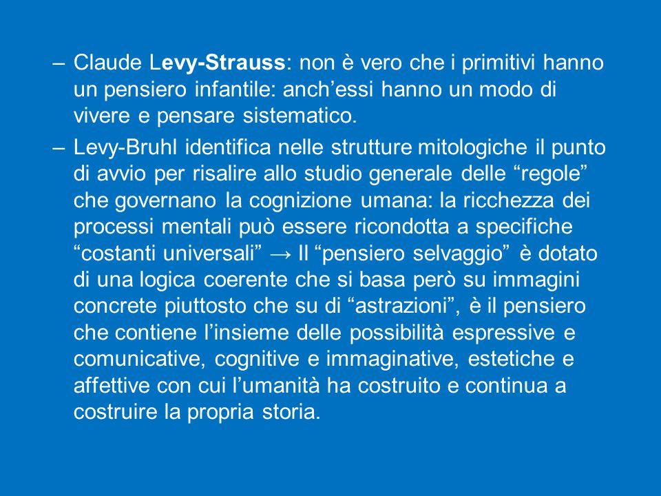–Claude Levy-Strauss: non è vero che i primitivi hanno un pensiero infantile: anch'essi hanno un modo di vivere e pensare sistematico.