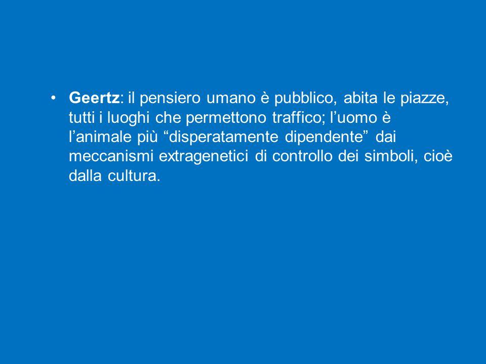 """Geertz: il pensiero umano è pubblico, abita le piazze, tutti i luoghi che permettono traffico; l'uomo è l'animale più """"disperatamente dipendente"""" dai"""