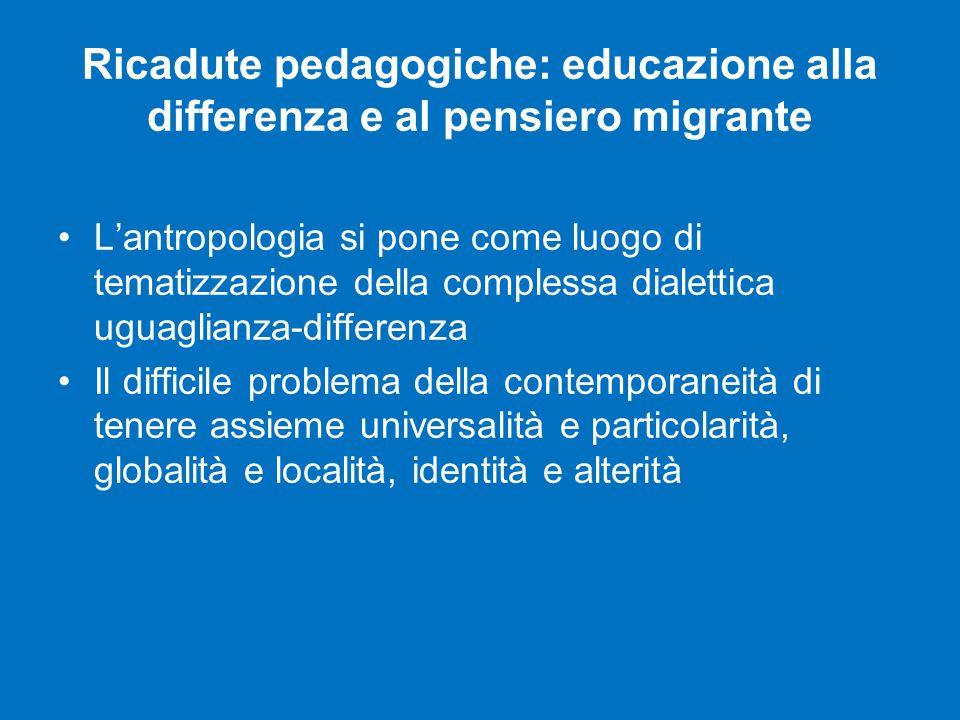 Ricadute pedagogiche: educazione alla differenza e al pensiero migrante L'antropologia si pone come luogo di tematizzazione della complessa dialettica uguaglianza-differenza Il difficile problema della contemporaneità di tenere assieme universalità e particolarità, globalità e località, identità e alterità