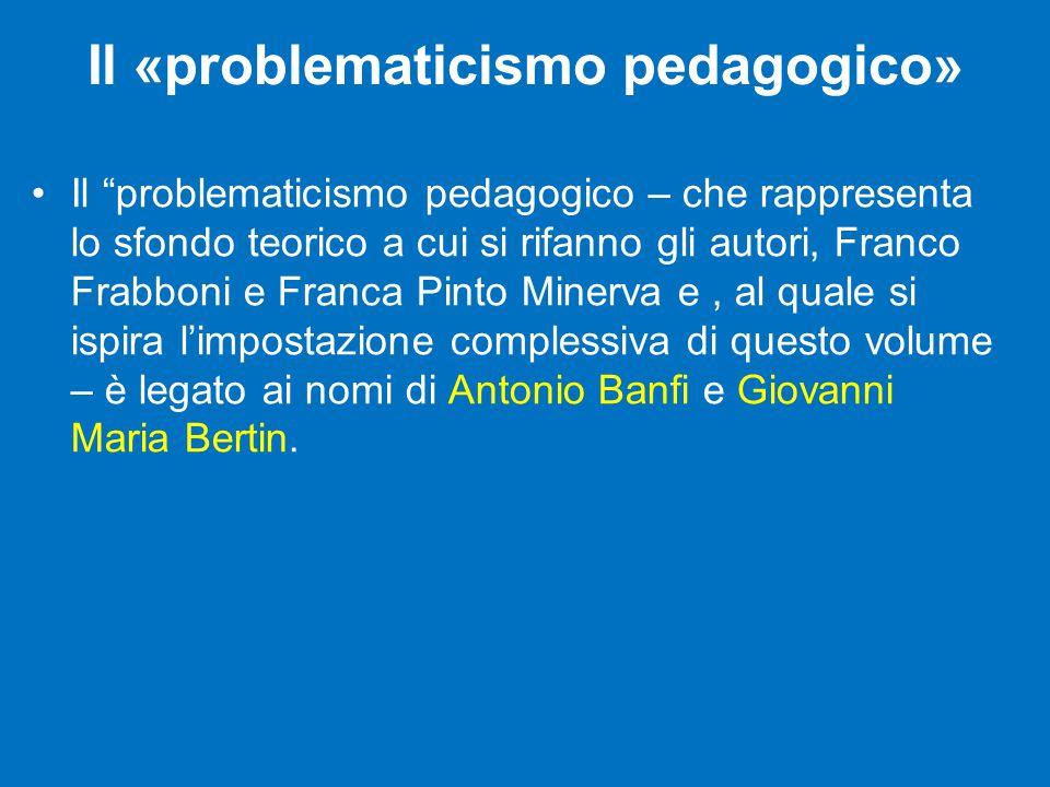 Il «problematicismo pedagogico» Il problematicismo pedagogico – che rappresenta lo sfondo teorico a cui si rifanno gli autori, Franco Frabboni e Franca Pinto Minerva e, al quale si ispira l'impostazione complessiva di questo volume – è legato ai nomi di Antonio Banfi e Giovanni Maria Bertin.