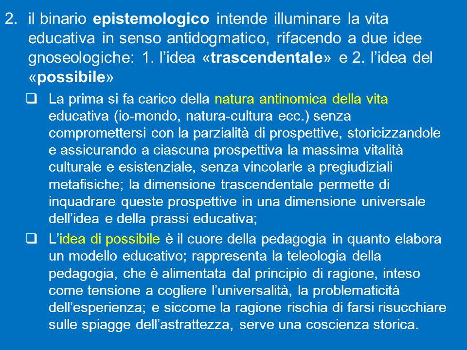 2.il binario epistemologico intende illuminare la vita educativa in senso antidogmatico, rifacendo a due idee gnoseologiche: 1.