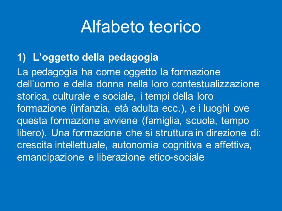 Alfabeto teorico 1)L'oggetto della pedagogia La pedagogia ha come oggetto la formazione dell'uomo e della donna nella loro contestualizzazione storica