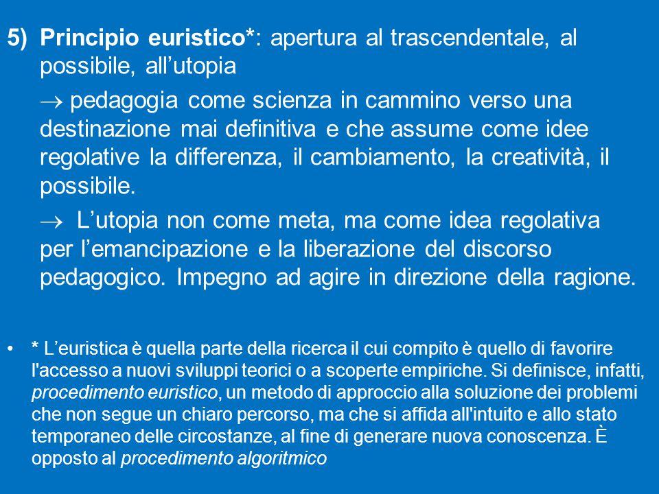 5)Principio euristico*: apertura al trascendentale, al possibile, all'utopia  pedagogia come scienza in cammino verso una destinazione mai definitiva e che assume come idee regolative la differenza, il cambiamento, la creatività, il possibile.