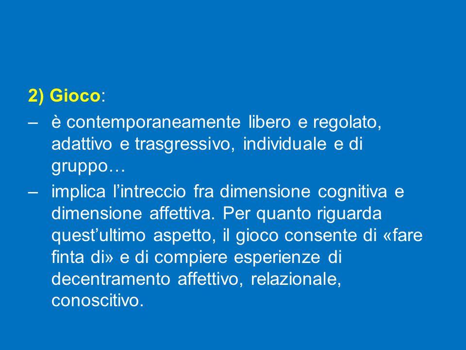 2) Gioco: –è contemporaneamente libero e regolato, adattivo e trasgressivo, individuale e di gruppo… –implica l'intreccio fra dimensione cognitiva e dimensione affettiva.