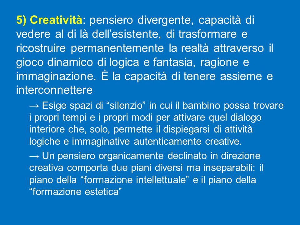 5) Creatività: pensiero divergente, capacità di vedere al di là dell'esistente, di trasformare e ricostruire permanentemente la realtà attraverso il gioco dinamico di logica e fantasia, ragione e immaginazione.