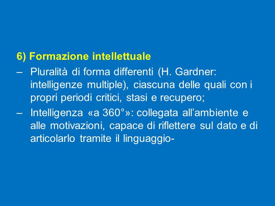6) Formazione intellettuale –Pluralità di forma differenti (H. Gardner: intelligenze multiple), ciascuna delle quali con i propri periodi critici, sta