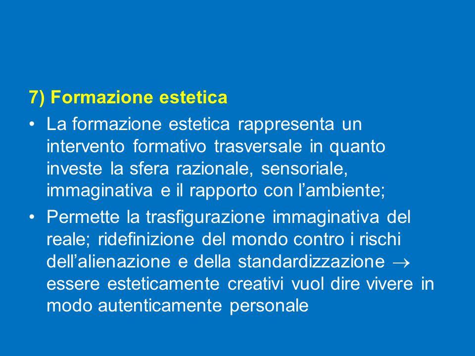 7) Formazione estetica La formazione estetica rappresenta un intervento formativo trasversale in quanto investe la sfera razionale, sensoriale, immaginativa e il rapporto con l'ambiente; Permette la trasfigurazione immaginativa del reale; ridefinizione del mondo contro i rischi dell'alienazione e della standardizzazione  essere esteticamente creativi vuol dire vivere in modo autenticamente personale