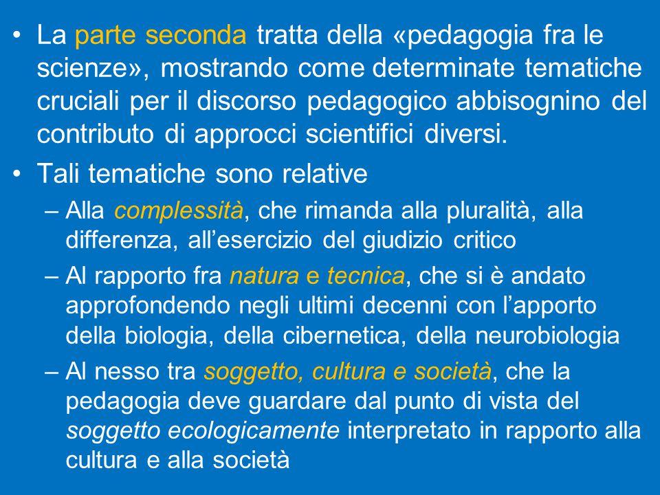 La parte seconda tratta della «pedagogia fra le scienze», mostrando come determinate tematiche cruciali per il discorso pedagogico abbisognino del contributo di approcci scientifici diversi.