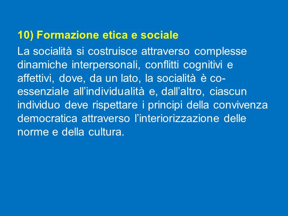 10) Formazione etica e sociale La socialità si costruisce attraverso complesse dinamiche interpersonali, conflitti cognitivi e affettivi, dove, da un lato, la socialità è co- essenziale all'individualità e, dall'altro, ciascun individuo deve rispettare i principi della convivenza democratica attraverso l'interiorizzazione delle norme e della cultura.