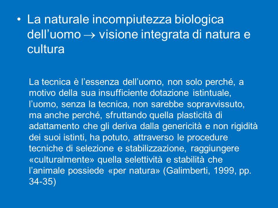 La naturale incompiutezza biologica dell'uomo  visione integrata di natura e cultura La tecnica è l'essenza dell'uomo, non solo perché, a motivo dell