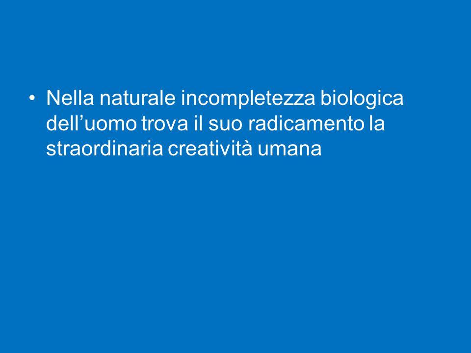 Nella naturale incompletezza biologica dell'uomo trova il suo radicamento la straordinaria creatività umana