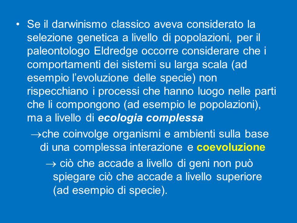 Se il darwinismo classico aveva considerato la selezione genetica a livello di popolazioni, per il paleontologo Eldredge occorre considerare che i comportamenti dei sistemi su larga scala (ad esempio l'evoluzione delle specie) non rispecchiano i processi che hanno luogo nelle parti che li compongono (ad esempio le popolazioni), ma a livello di ecologia complessa  che coinvolge organismi e ambienti sulla base di una complessa interazione e coevoluzione  ciò che accade a livello di geni non può spiegare ciò che accade a livello superiore (ad esempio di specie).