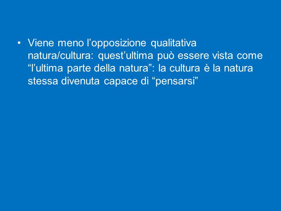 """Viene meno l'opposizione qualitativa natura/cultura: quest'ultima può essere vista come """"l'ultima parte della natura"""": la cultura è la natura stessa d"""