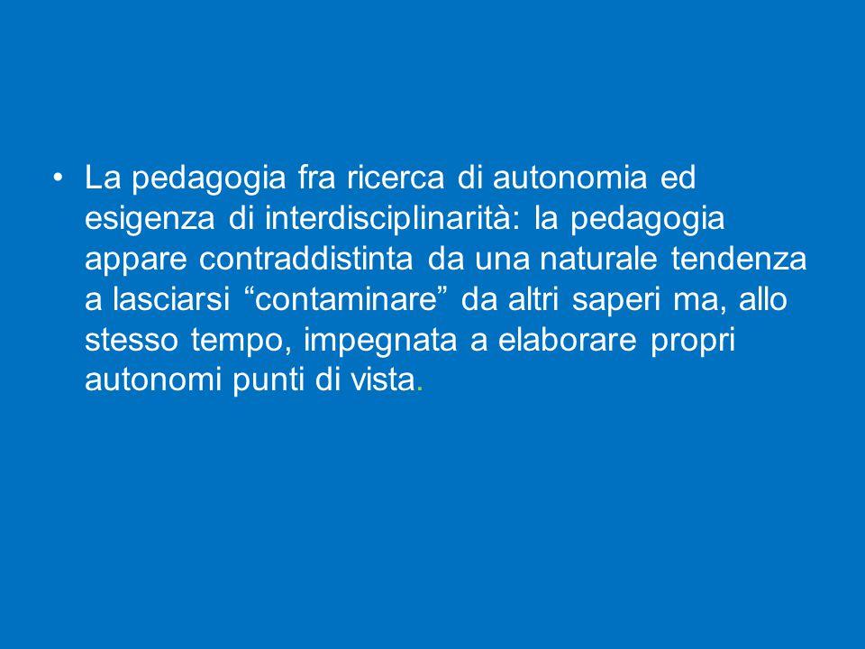 La pedagogia fra ricerca di autonomia ed esigenza di interdisciplinarità: la pedagogia appare contraddistinta da una naturale tendenza a lasciarsi contaminare da altri saperi ma, allo stesso tempo, impegnata a elaborare propri autonomi punti di vista.