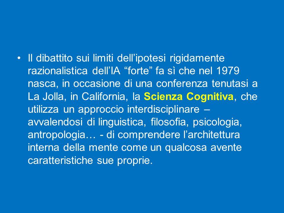 Il dibattito sui limiti dell'ipotesi rigidamente razionalistica dell'IA forte fa sì che nel 1979 nasca, in occasione di una conferenza tenutasi a La Jolla, in California, la Scienza Cognitiva, che utilizza un approccio interdisciplinare – avvalendosi di linguistica, filosofia, psicologia, antropologia… - di comprendere l'architettura interna della mente come un qualcosa avente caratteristiche sue proprie.