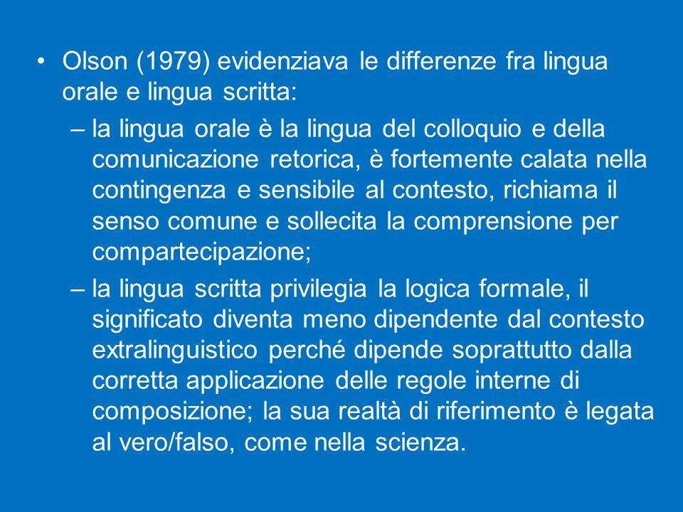 Olson (1979) evidenziava le differenze fra lingua orale e lingua scritta: –la lingua orale è la lingua del colloquio e della comunicazione retorica, è fortemente calata nella contingenza e sensibile al contesto, richiama il senso comune e sollecita la comprensione per compartecipazione; –la lingua scritta privilegia la logica formale, il significato diventa meno dipendente dal contesto extralinguistico perché dipende soprattutto dalla corretta applicazione delle regole interne di composizione; la sua realtà di riferimento è legata al vero/falso, come nella scienza.