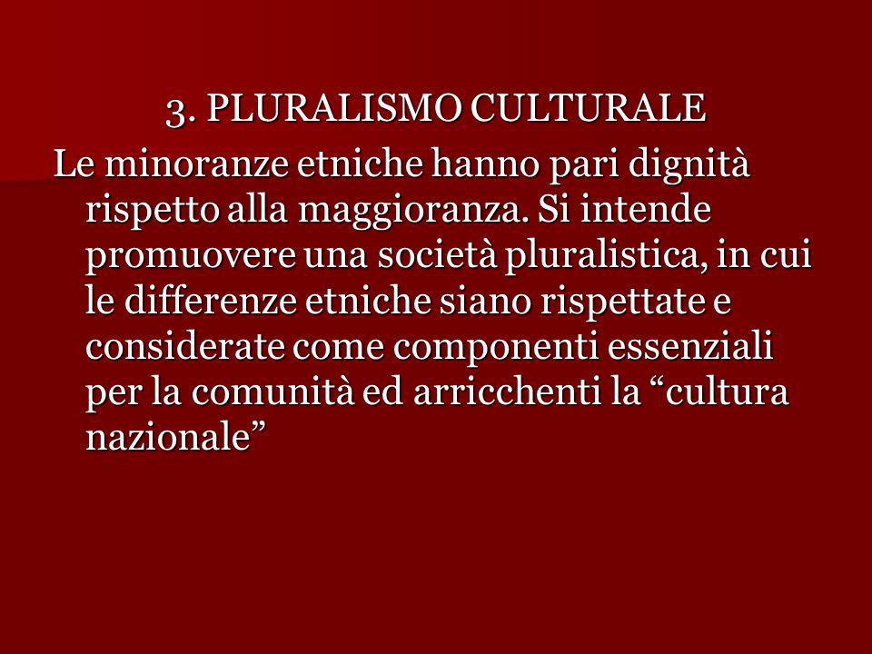 3. PLURALISMO CULTURALE Le minoranze etniche hanno pari dignità rispetto alla maggioranza. Si intende promuovere una società pluralistica, in cui le d