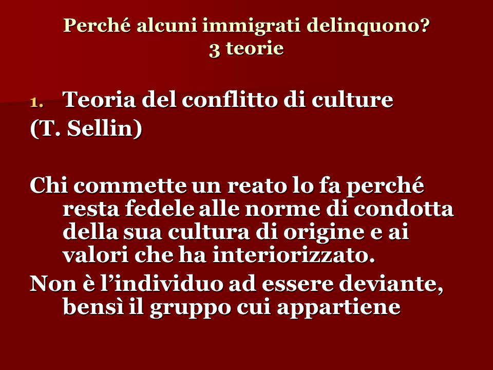 Perché alcuni immigrati delinquono? 3 teorie 1. Teoria del conflitto di culture (T. Sellin)  Chi commette un reato lo fa perché resta fedele alle nor