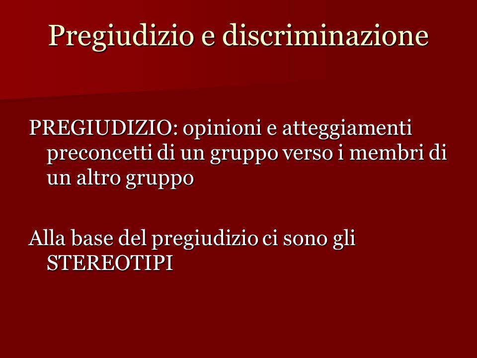 Pregiudizio e discriminazione PREGIUDIZIO: opinioni e atteggiamenti preconcetti di un gruppo verso i membri di un altro gruppo Alla base del pregiudizio ci sono gli STEREOTIPI