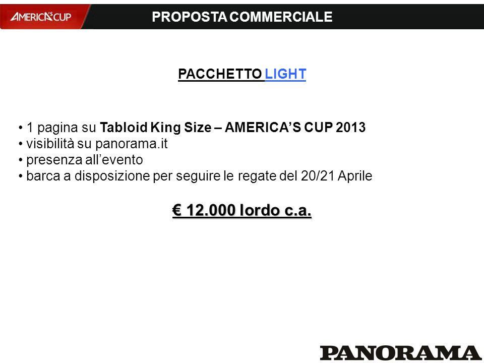 PROPOSTA COMMERCIALE 1 pagina su Tabloid King Size – AMERICA'S CUP 2013 visibilità su panorama.it presenza all'evento barca a disposizione per seguire le regate del 20/21 Aprile € 12.000 lordo c.a.