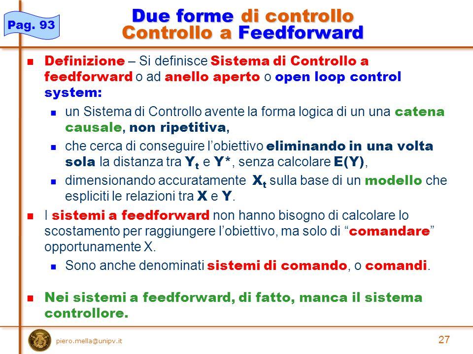 27 piero.mella@unipv.it Due forme di controllo Controllo a Feedforward Definizione – Si definisce Sistema di Controllo a feedforward o ad anello aperto o open loop control system: un Sistema di Controllo avente la forma logica di un una catena causale, non ripetitiva, che cerca di conseguire l'obiettivo eliminando in una volta sola la distanza tra Y t e Y*, senza calcolare E(Y), dimensionando accuratamente X t sulla base di un modello che espliciti le relazioni tra X e Y.