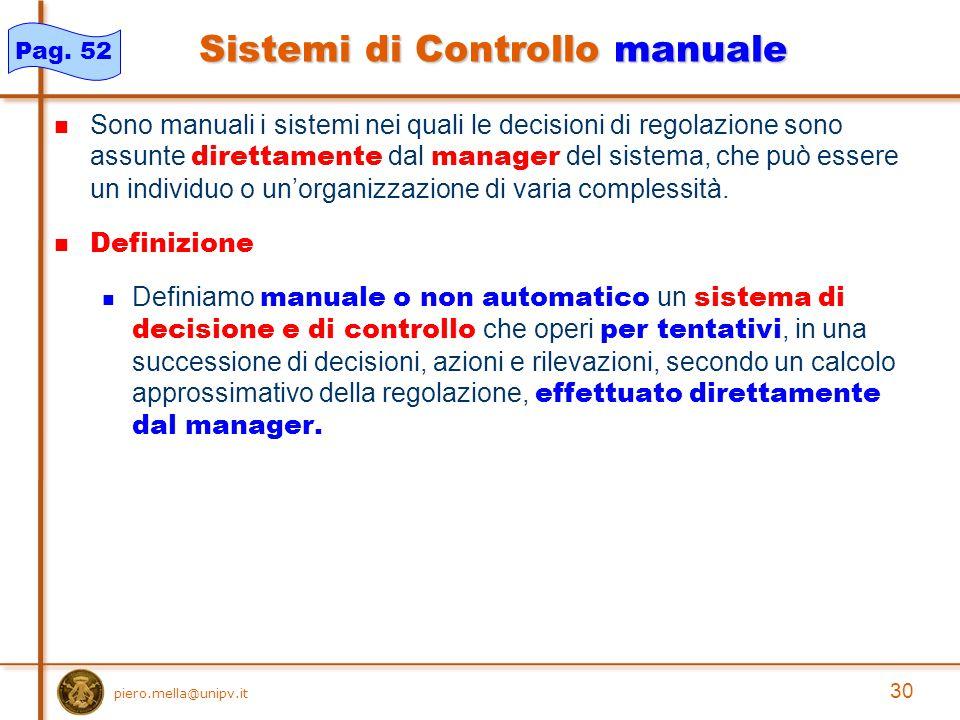 30 piero.mella@unipv.it Sistemi di Controllo manuale Sono manuali i sistemi nei quali le decisioni di regolazione sono assunte direttamente dal manager del sistema, che può essere un individuo o un'organizzazione di varia complessità.