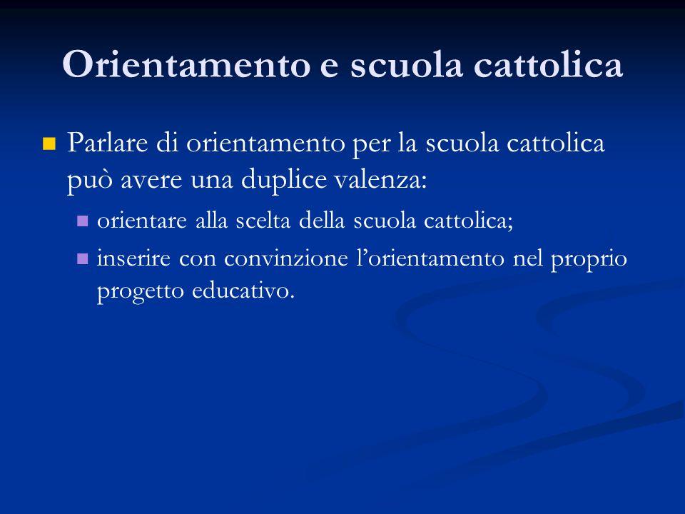 Orientamento e scuola cattolica Parlare di orientamento per la scuola cattolica può avere una duplice valenza: orientare alla scelta della scuola cattolica; inserire con convinzione l'orientamento nel proprio progetto educativo.