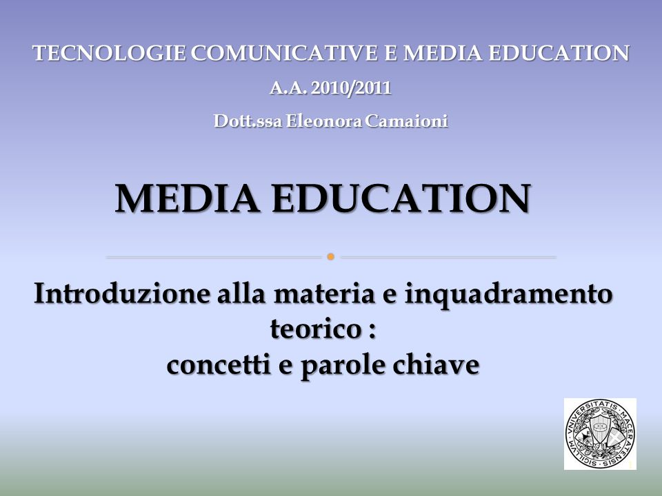 MEDIA EDUCATION Introduzione alla materia e inquadramento teorico : concetti e parole chiave TECNOLOGIE COMUNICATIVE E MEDIA EDUCATION A.A. 2010/2011