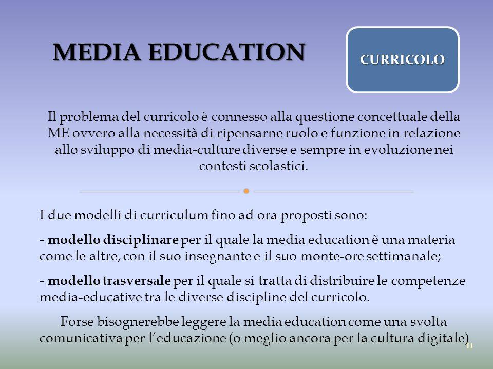 MEDIA EDUCATION Il problema del curricolo è connesso alla questione concettuale della ME ovvero alla necessità di ripensarne ruolo e funzione in relaz
