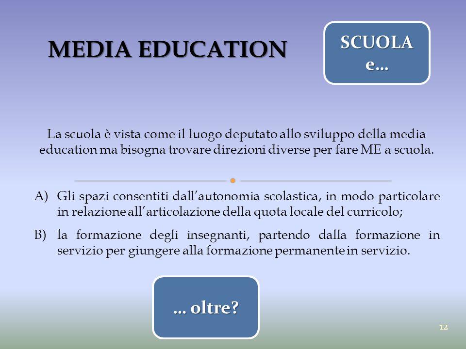 MEDIA EDUCATION La scuola è vista come il luogo deputato allo sviluppo della media education ma bisogna trovare direzioni diverse per fare ME a scuola