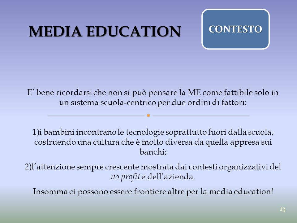 MEDIA EDUCATION E' bene ricordarsi che non si può pensare la ME come fattibile solo in un sistema scuola-centrico per due ordini di fattori: 1)i bambi