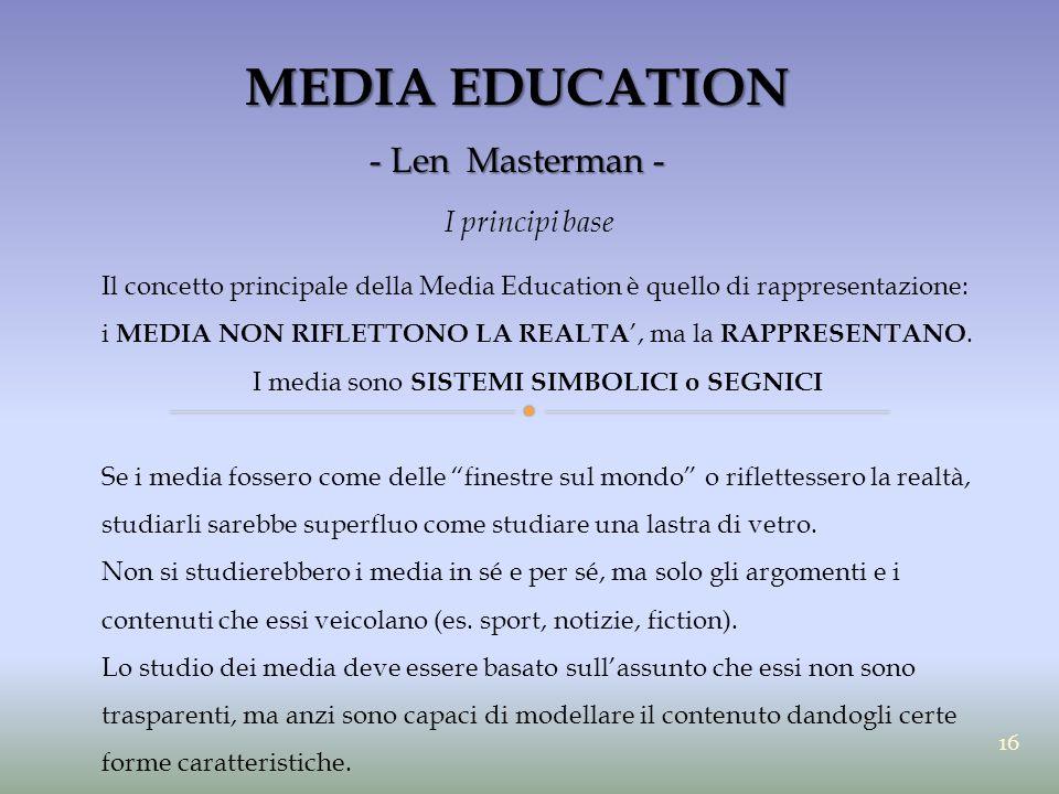 MEDIA EDUCATION - Len Masterman - I principi base Il concetto principale della Media Education è quello di rappresentazione: i MEDIA NON RIFLETTONO LA
