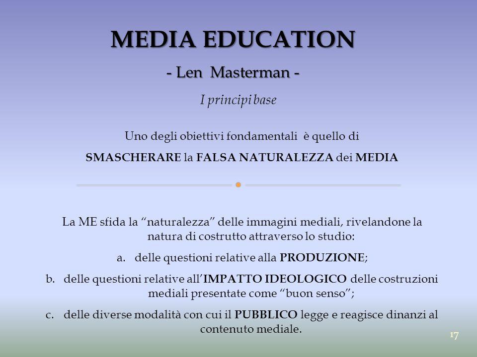 MEDIA EDUCATION - Len Masterman - I principi base Uno degli obiettivi fondamentali è quello di SMASCHERARE la FALSA NATURALEZZA dei MEDIA La ME sfida