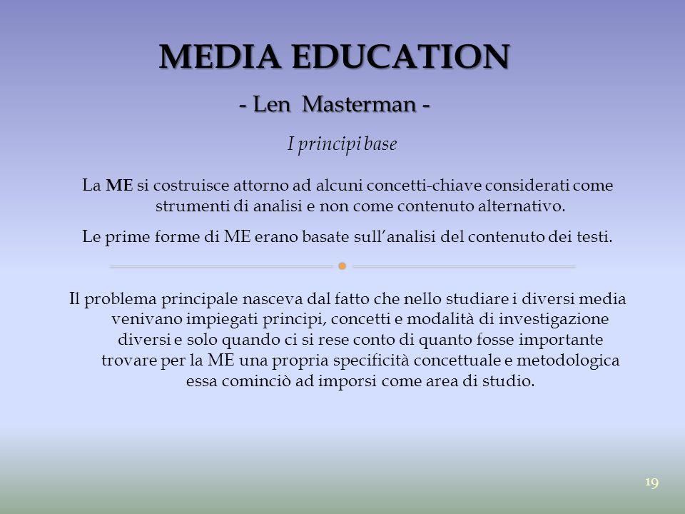 MEDIA EDUCATION - Len Masterman - I principi base La ME si costruisce attorno ad alcuni concetti-chiave considerati come strumenti di analisi e non co