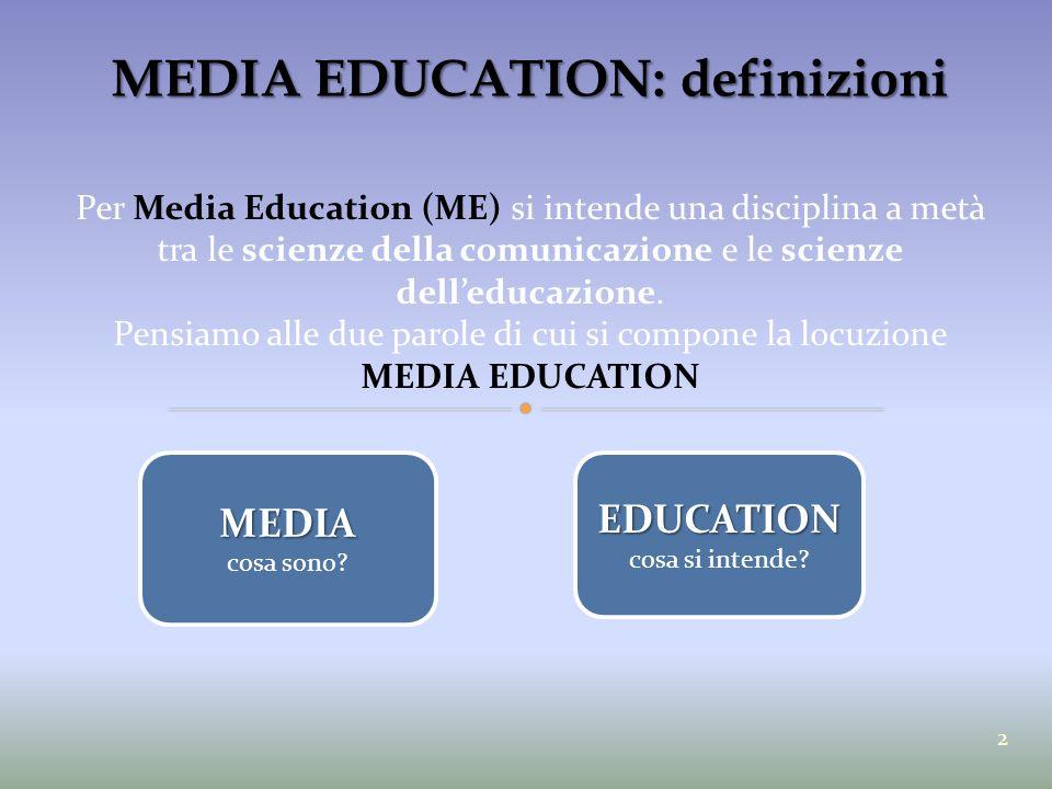MEDIA EDUCATION: definizioni Per Media Education (ME) si intende una disciplina a metà tra le scienze della comunicazione e le scienze dell'educazione