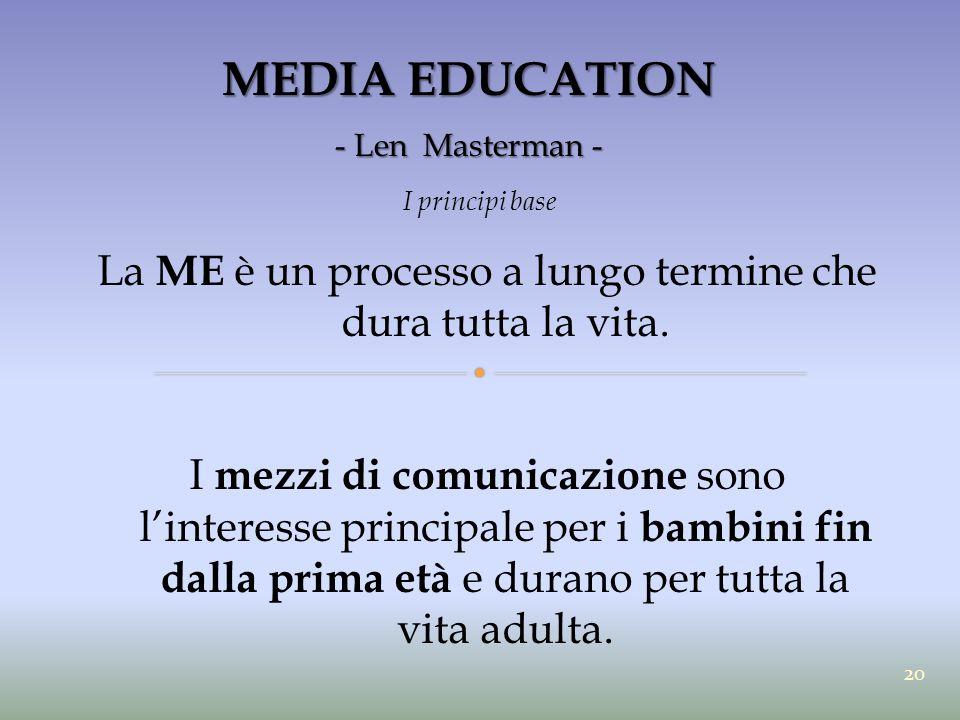 MEDIA EDUCATION - Len Masterman - I principi base La ME è un processo a lungo termine che dura tutta la vita. I mezzi di comunicazione sono l'interess
