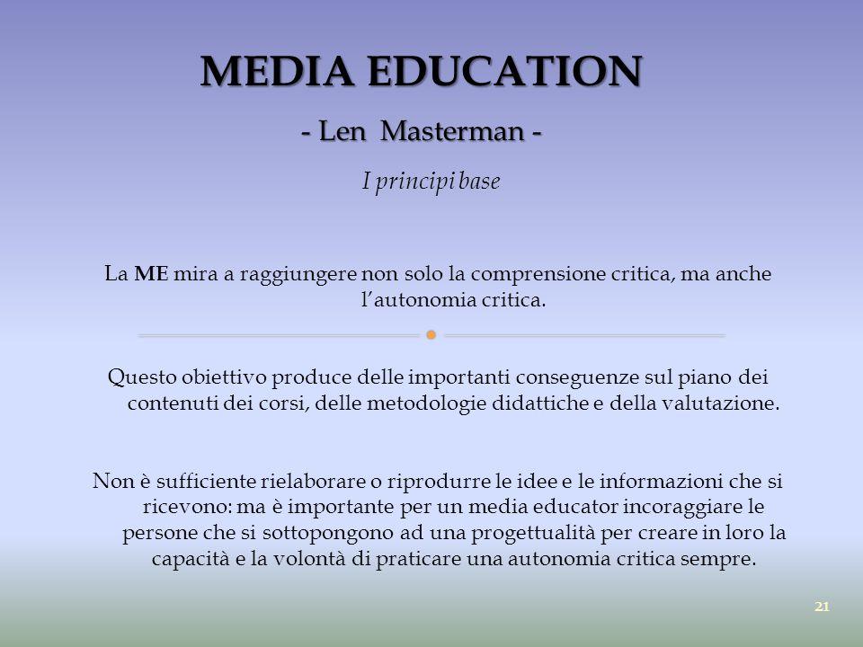 MEDIA EDUCATION - Len Masterman - I principi base La ME mira a raggiungere non solo la comprensione critica, ma anche l'autonomia critica. Questo obie