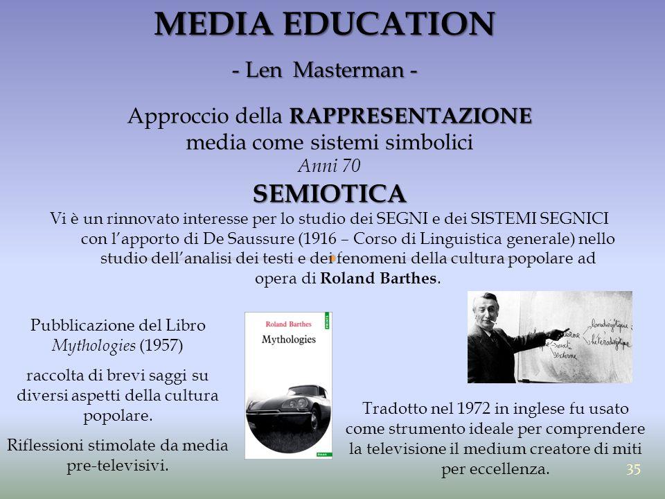 MEDIA EDUCATION - Len Masterman - RAPPRESENTAZIONE Approccio della RAPPRESENTAZIONE media come sistemi simbolici Anni 70SEMIOTICA Vi è un rinnovato in