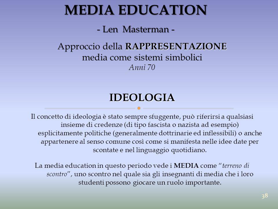 MEDIA EDUCATION - Len Masterman - RAPPRESENTAZIONE Approccio della RAPPRESENTAZIONE media come sistemi simbolici Anni 70IDEOLOGIA Il concetto di ideol