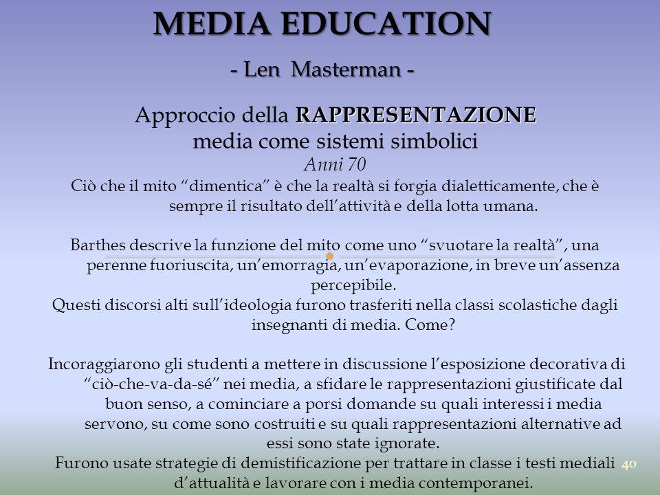 """MEDIA EDUCATION - Len Masterman - RAPPRESENTAZIONE Approccio della RAPPRESENTAZIONE media come sistemi simbolici Anni 70 Ciò che il mito """"dimentica"""" è"""