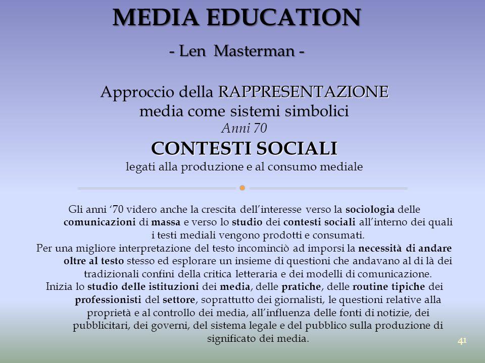 MEDIA EDUCATION - Len Masterman - RAPPRESENTAZIONE Approccio della RAPPRESENTAZIONE media come sistemi simbolici Anni 70 CONTESTI SOCIALI legati alla