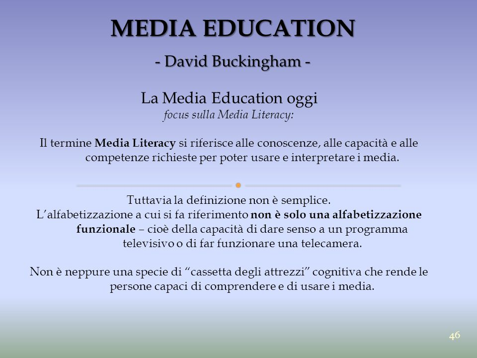 MEDIA EDUCATION - David Buckingham - La Media Education oggi focus sulla Media Literacy: Il termine Media Literacy si riferisce alle conoscenze, alle capacità e alle competenze richieste per poter usare e interpretare i media.