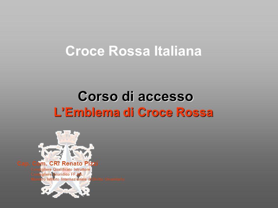 Corso di accesso L'Emblema di Croce Rossa Croce Rossa Italiana Corso di accesso L'Emblema di Croce Rossa Cap. Com. CRI Renato Pizzi Consigliere Qualif