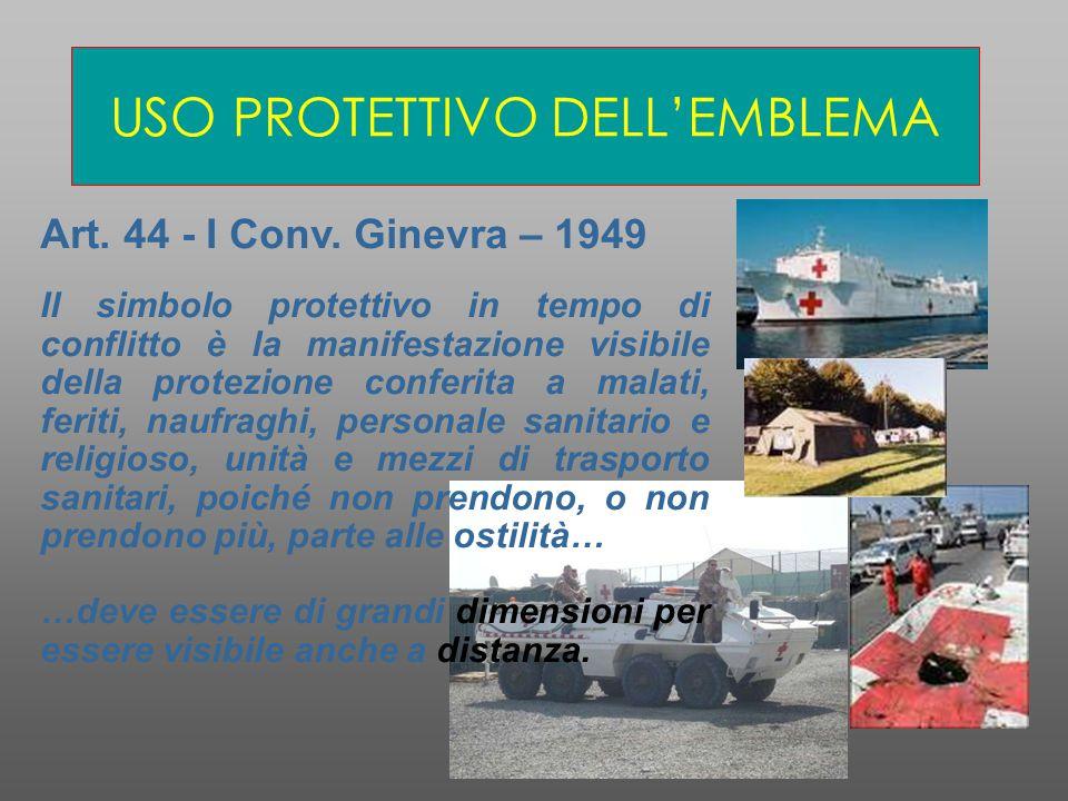 USO PROTETTIVO DELL'EMBLEMA Art. 44 - I Conv. Ginevra – 1949 Il simbolo protettivo in tempo di conflitto è la manifestazione visibile della protezione