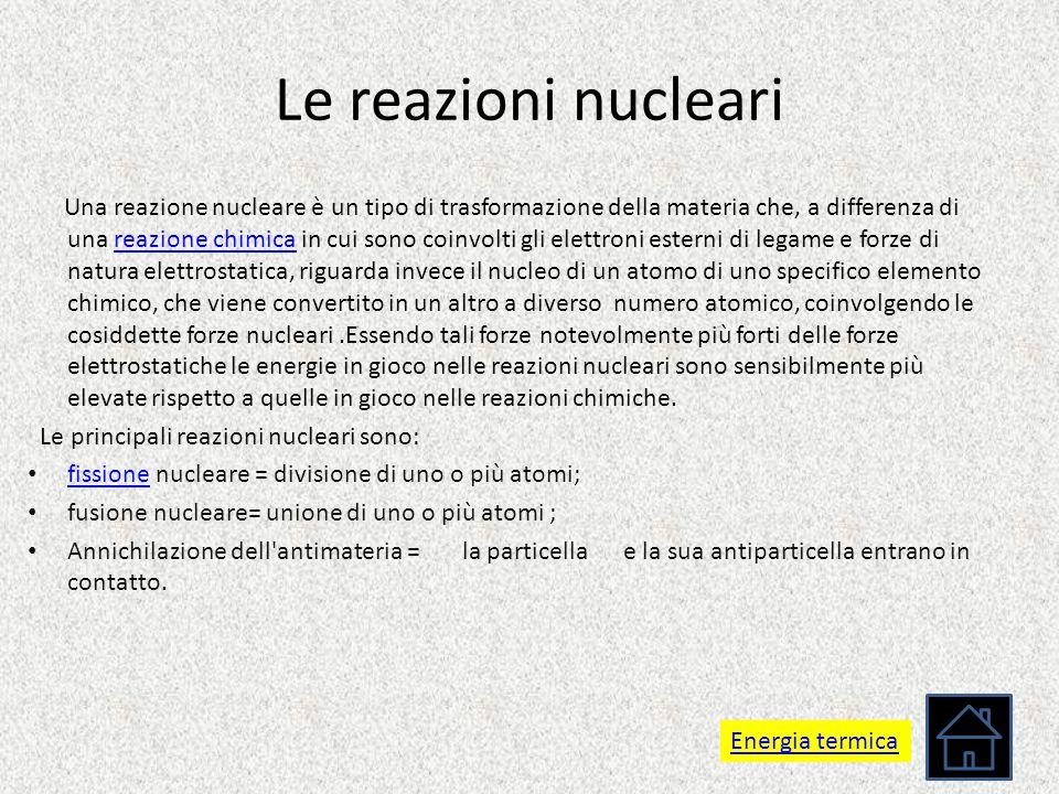 Le reazioni nucleari Una reazione nucleare è un tipo di trasformazione della materia che, a differenza di una reazione chimica in cui sono coinvolti g