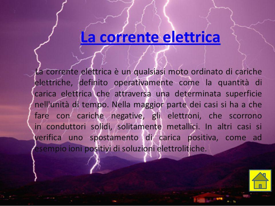 La corrente elettrica La corrente elettrica è un qualsiasi moto ordinato di cariche elettriche, definito operativamente come la quantità di carica ele
