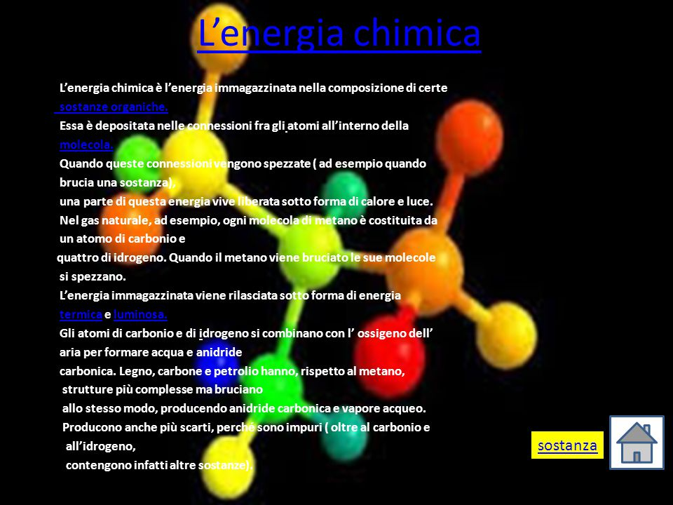 L'energia chimica L'energia chimica è l'energia immagazzinata nella composizione di certe sostanze organiche. Essa è depositata nelle connessioni fra