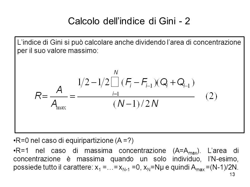 13 L'indice di Gini si può calcolare anche dividendo l'area di concentrazione per il suo valore massimo: R=0 nel caso di equiripartizione (A =?) R=1 n