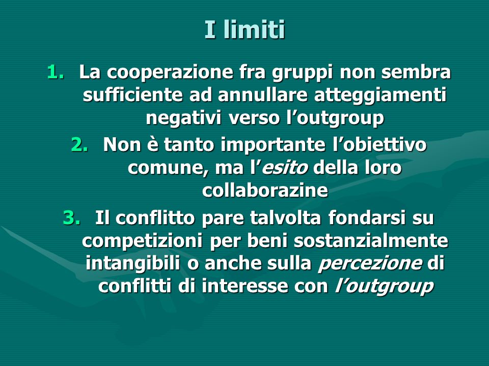 I limiti 1.La cooperazione fra gruppi non sembra sufficiente ad annullare atteggiamenti negativi verso l'outgroup 2.Non è tanto importante l'obiettivo
