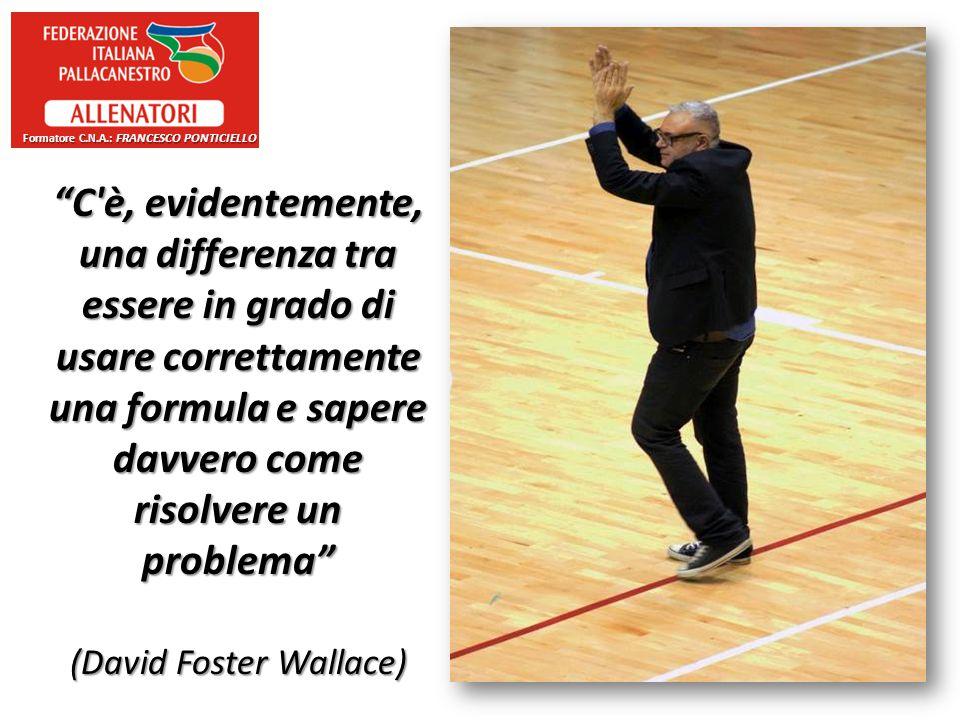 C è, evidentemente, una differenza tra essere in grado di usare correttamente una formula e sapere davvero come risolvere un problema (David Foster Wallace) Formatore C.N.A.: FRANCESCO PONTICIELLO